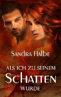 Sandra Halbe - Als ich zu seinem Schatten wurde